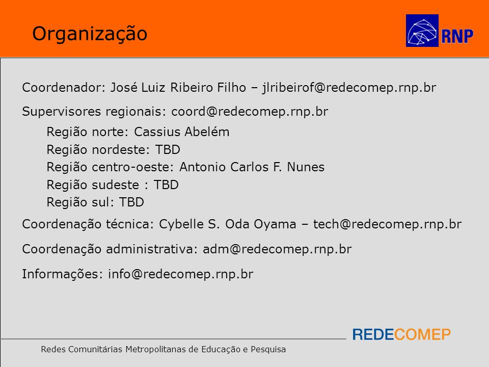 Redes Comunitárias Metropolitanas de Educação e Pesquisa Organização Coordenador: José Luiz Ribeiro Filho – jlribeirof@redecomep.rnp.br Supervisores r