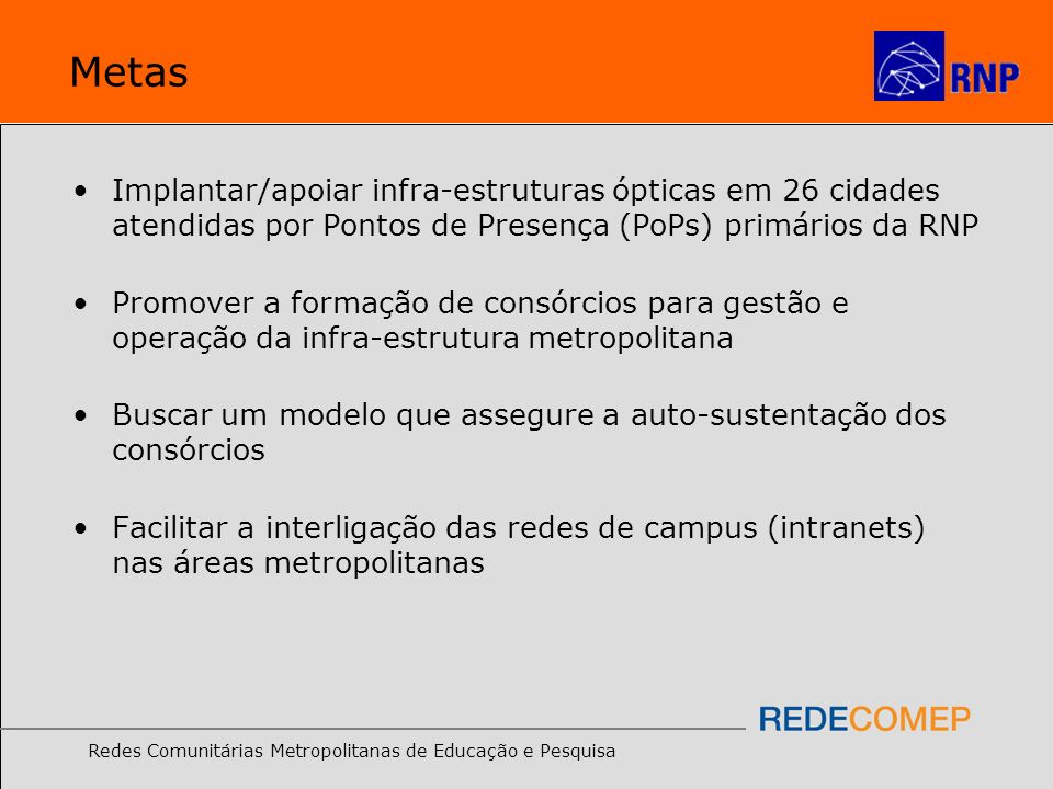 Redes Comunitárias Metropolitanas de Educação e Pesquisa Metas Implantar/apoiar infra-estruturas ópticas em 26 cidades atendidas por Pontos de Presenç