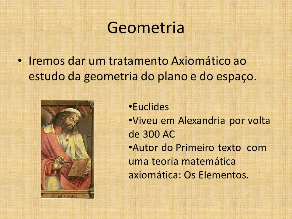 Geometria Iremos dar um tratamento Axiomático ao estudo da geometria do plano e do espaço. Euclides Viveu em Alexandria por volta de 300 AC Autor do P
