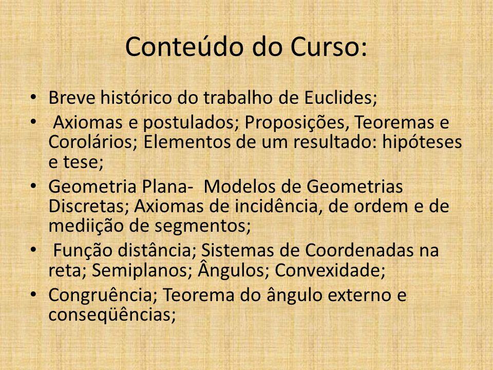 Conteúdo do Curso: Breve histórico do trabalho de Euclides; Axiomas e postulados; Proposições, Teoremas e Corolários; Elementos de um resultado: hipót