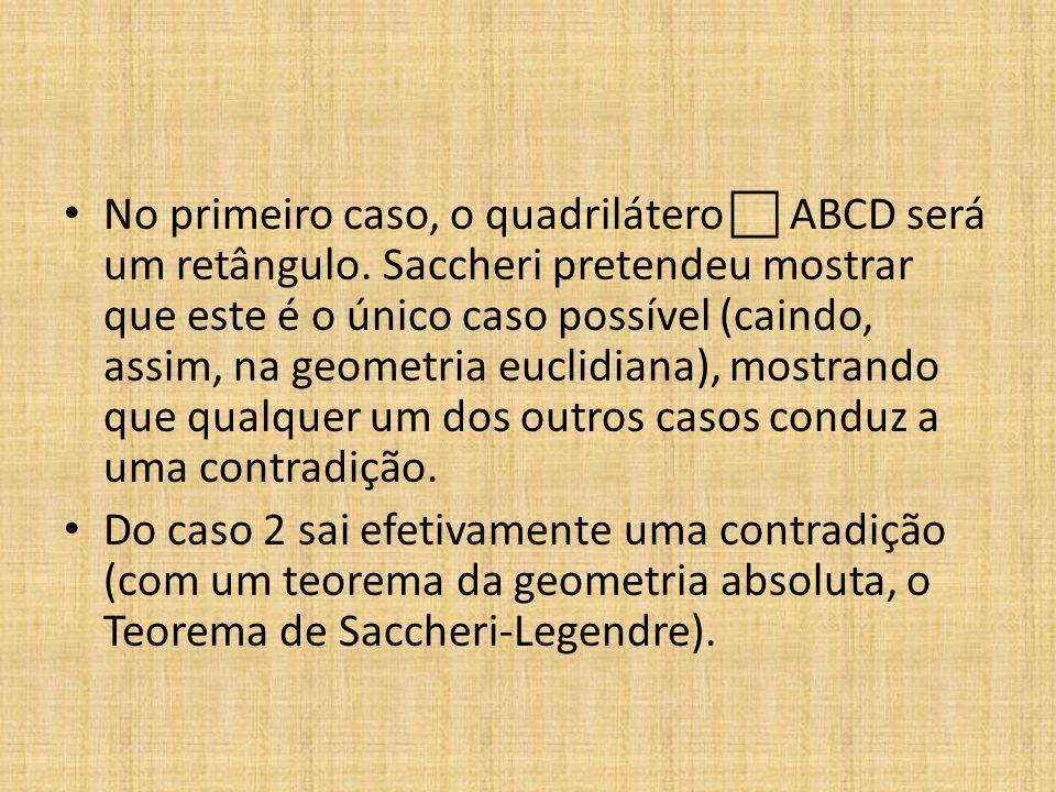 No primeiro caso, o quadrilátero ABCD será um retângulo. Saccheri pretendeu mostrar que este é o único caso possível (caindo, assim, na geometria eucl