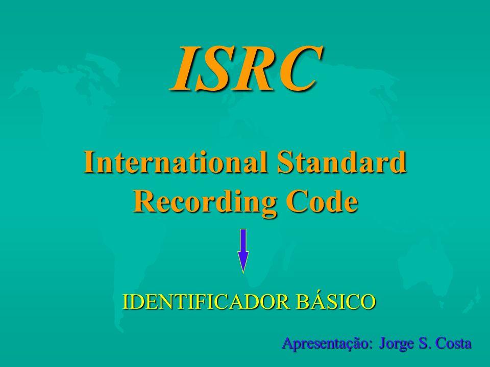 ISRC International Standard Recording Code IDENTIFICADOR BÁSICO Apresentação: Jorge S. Costa