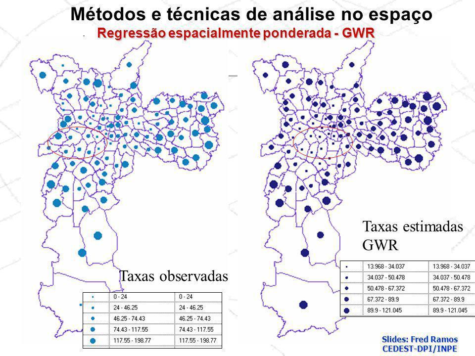 Taxas observadas Taxas estimadas GWR Métodos e técnicas de análise no espaço Regressão espacialmente ponderada - GWR Slides: Fred Ramos CEDEST-DPI/INP