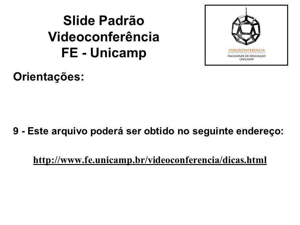 Orientações: 9 - Este arquivo poderá ser obtido no seguinte endereço: http://www.fe.unicamp.br/videoconferencia/dicas.html Slide Padrão Videoconferênc