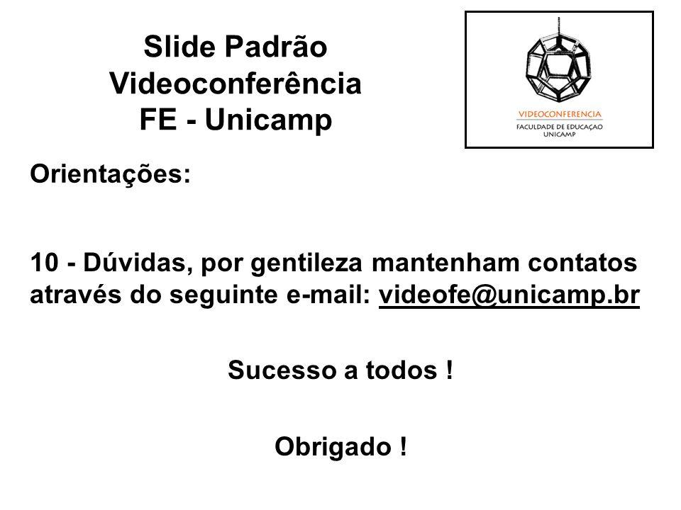 Orientações: 10 - Dúvidas, por gentileza mantenham contatos através do seguinte e-mail: videofe@unicamp.br Sucesso a todos ! Obrigado ! Slide Padrão V