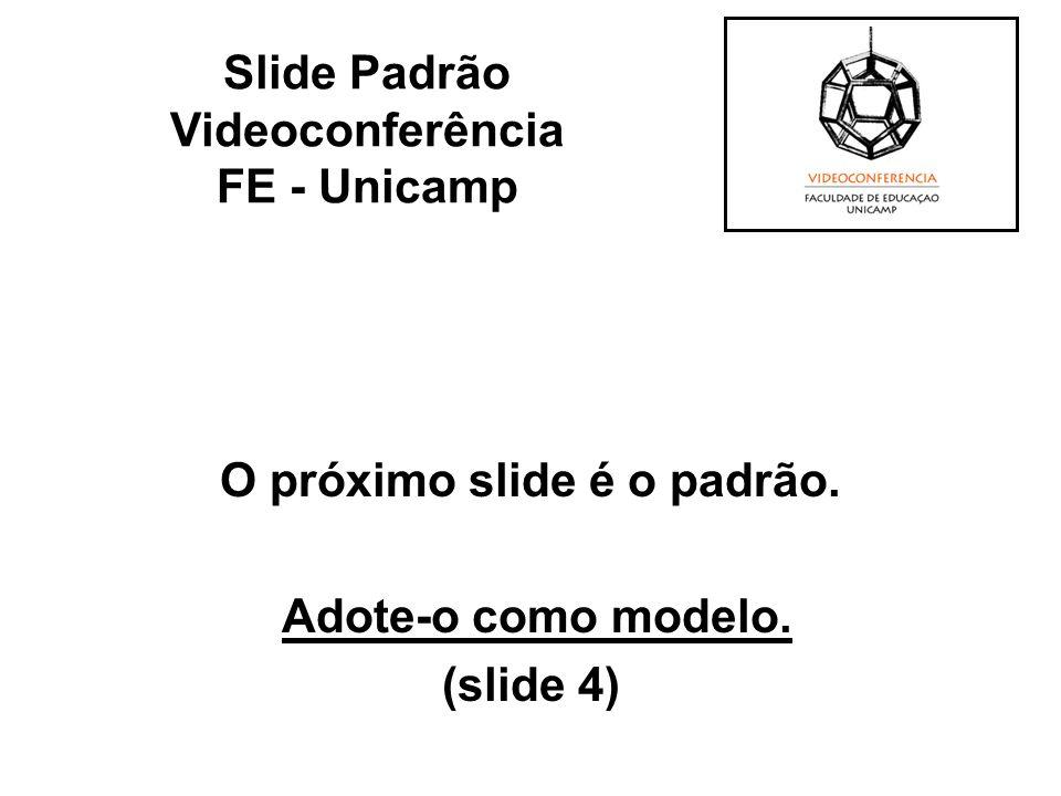 O próximo slide é o padrão. Adote-o como modelo. (slide 4) Slide Padrão Videoconferência FE - Unicamp