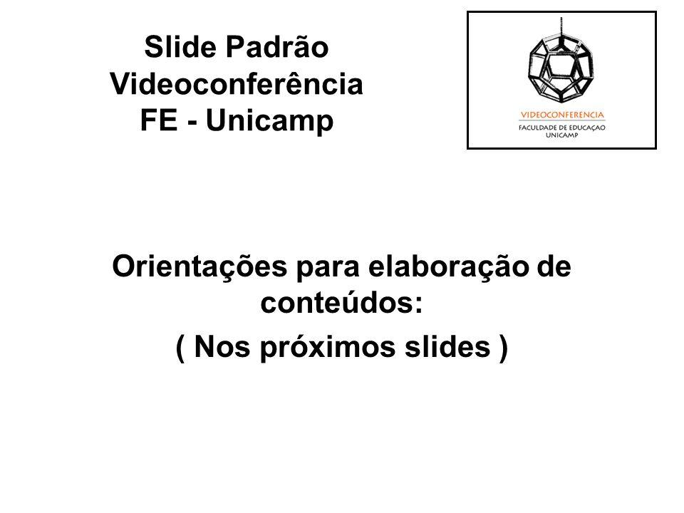 Orientações para elaboração de conteúdos: ( Nos próximos slides ) Slide Padrão Videoconferência FE - Unicamp