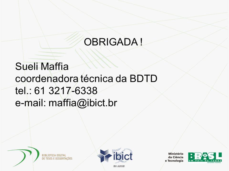 OBRIGADA ! Sueli Maffia coordenadora técnica da BDTD tel.: 61 3217-6338 e-mail: maffia@ibict.br