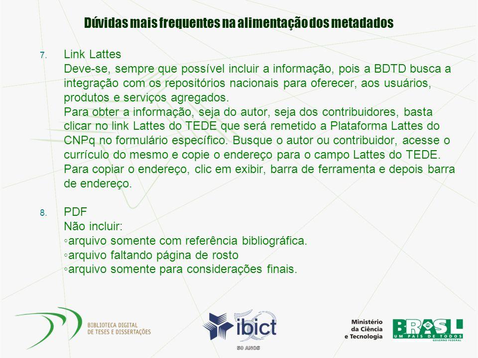 Dúvidas mais frequentes na alimentação dos metadados 7. Link Lattes Deve-se, sempre que possível incluir a informação, pois a BDTD busca a integração