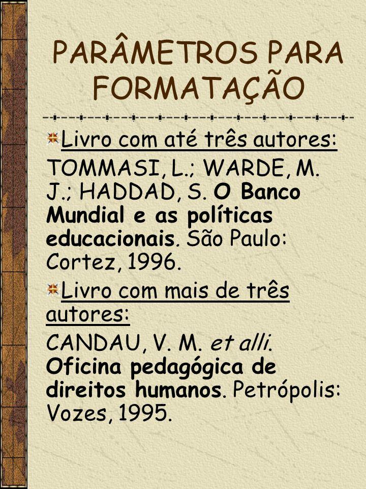 PARÂMETROS PARA FORMATAÇÃO Livro com até três autores: TOMMASI, L.; WARDE, M. J.; HADDAD, S. O Banco Mundial e as políticas educacionais. São Paulo: C