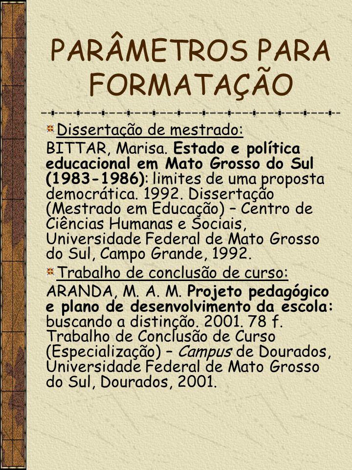 PARÂMETROS PARA FORMATAÇÃO Dissertação de mestrado: BITTAR, Marisa. Estado e política educacional em Mato Grosso do Sul (1983-1986): limites de uma pr