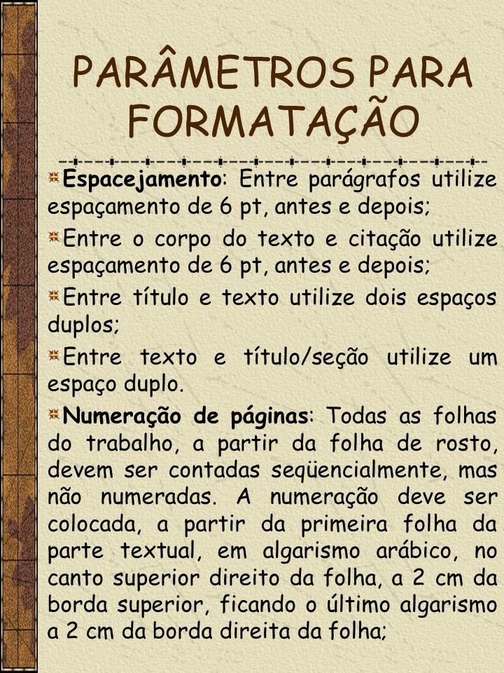 PARÂMETROS PARA FORMATAÇÃO Espacejamento: Entre parágrafos utilize espaçamento de 6 pt, antes e depois; Entre o corpo do texto e citação utilize espaç