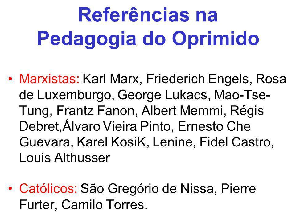 Referências na Pedagogia do Oprimido Marxistas: Karl Marx, Friederich Engels, Rosa de Luxemburgo, George Lukacs, Mao-Tse- Tung, Frantz Fanon, Albert M
