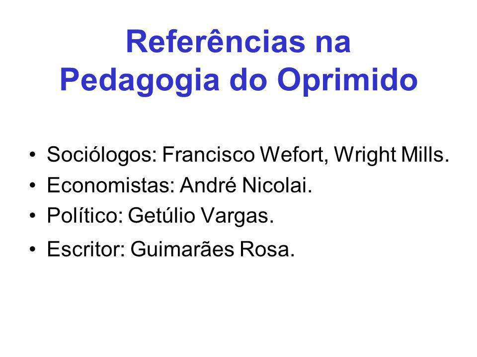 Referências na Pedagogia do Oprimido Sociólogos: Francisco Wefort, Wright Mills. Economistas: André Nicolai. Político: Getúlio Vargas. Escritor: Guima
