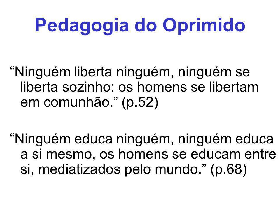 Pedagogia do Oprimido Ninguém liberta ninguém, ninguém se liberta sozinho: os homens se libertam em comunhão. (p.52) Ninguém educa ninguém, ninguém ed