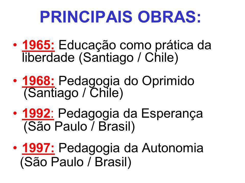 PRINCIPAIS OBRAS: 1965: Educação como prática da liberdade (Santiago / Chile) 1968: Pedagogia do Oprimido (Santiago / Chile) 1992: Pedagogia da Espera