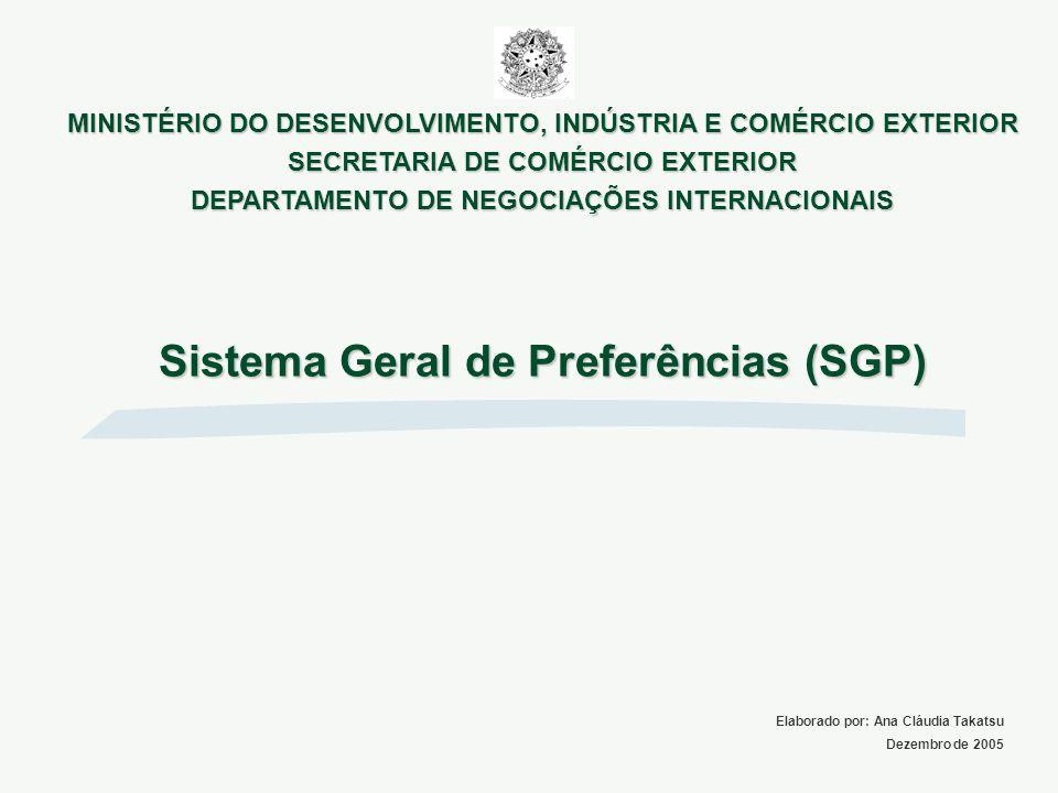 Sistema Geral de Preferências (SGP) Elaborado por: Ana Cláudia Takatsu Dezembro de 2005 MINISTÉRIO DO DESENVOLVIMENTO, INDÚSTRIA E COMÉRCIO EXTERIOR S