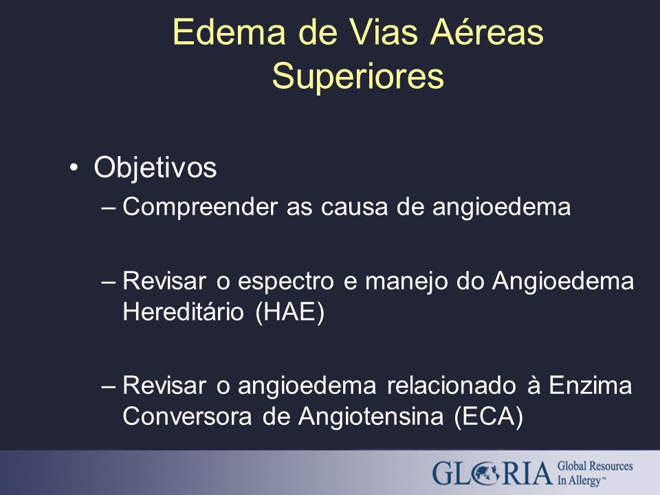 Edema de Vias Aéreas Superiores Objetivos –Compreender as causa de angioedema –Revisar o espectro e manejo do Angioedema Hereditário (HAE) –Revisar o