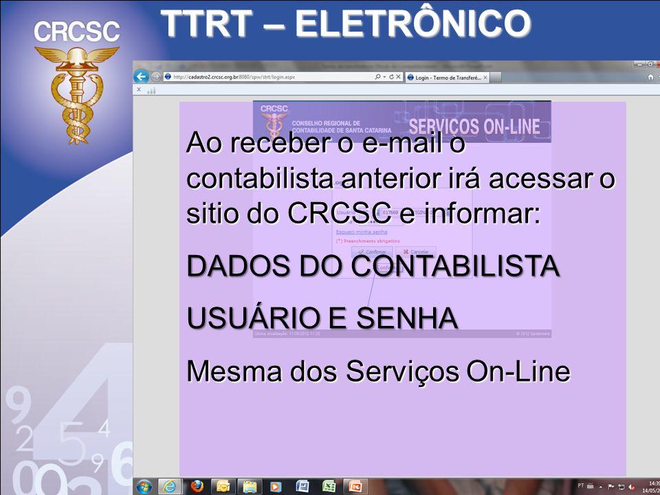 TTRT – ELETRÔNICO Ao receber o e-mail o contabilista anterior irá acessar o sitio do CRCSC e informar: DADOS DO CONTABILISTA USUÁRIO E SENHA Mesma dos