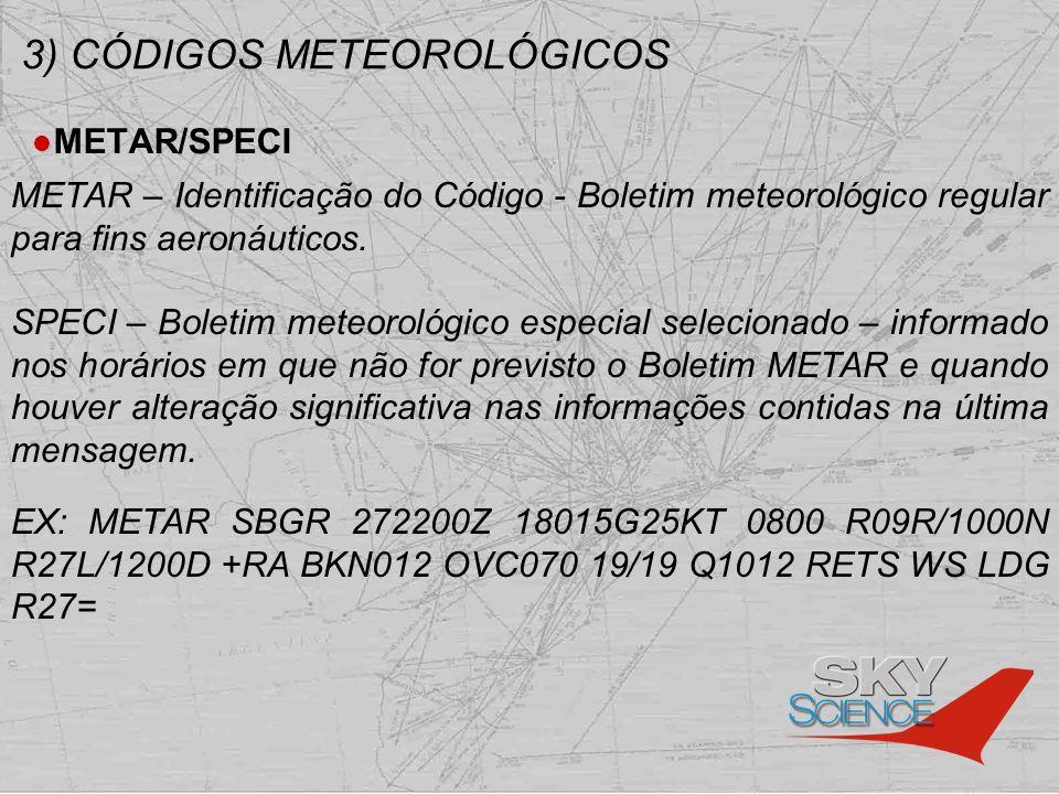 3) CÓDIGOS METEOROLÓGICOS METAR/SPECI METAR – Identificação do Código - Boletim meteorológico regular para fins aeronáuticos. SPECI – Boletim meteorol