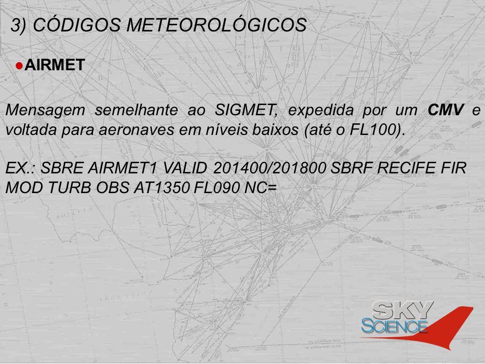 3) CÓDIGOS METEOROLÓGICOS AIRMET Mensagem semelhante ao SIGMET, expedida por um CMV e voltada para aeronaves em níveis baixos (até o FL100). EX.: SBRE
