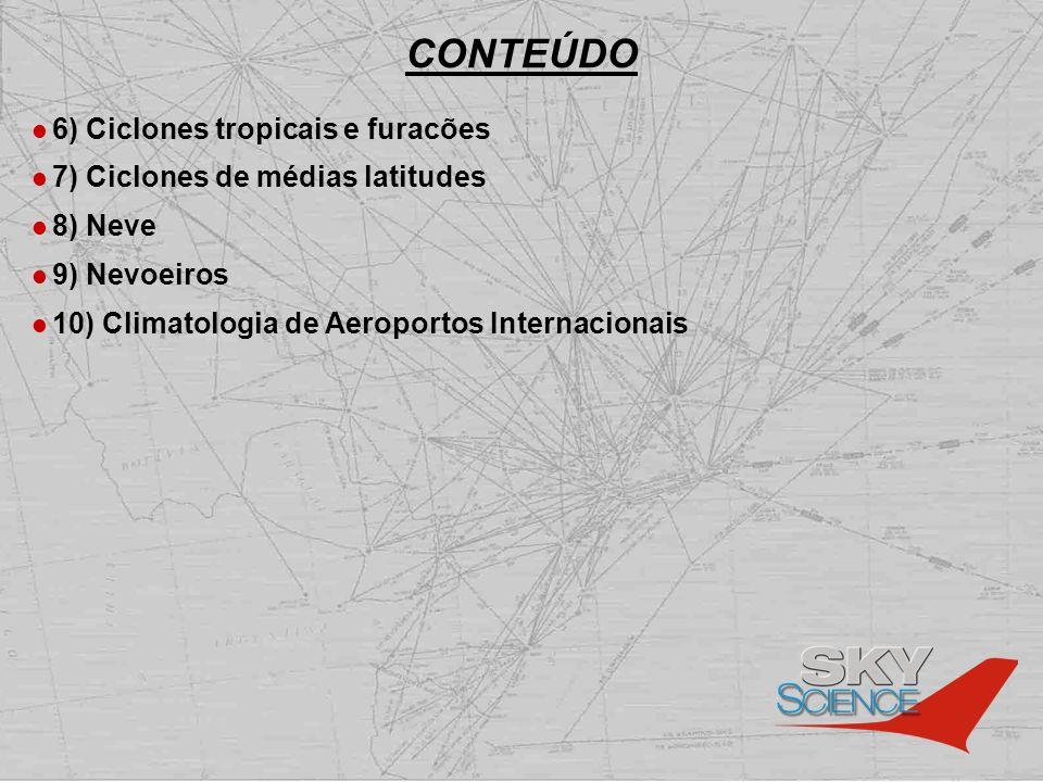 CONTEÚDO 6) Ciclones tropicais e furacões 7) Ciclones de médias latitudes 8) Neve 9) Nevoeiros 10) Climatologia de Aeroportos Internacionais