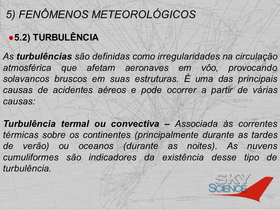5) FENÔMENOS METEOROLÓGICOS 5.2) TURBULÊNCIA As turbulências são definidas como irregularidades na circulação atmosférica que afetam aeronaves em vôo,