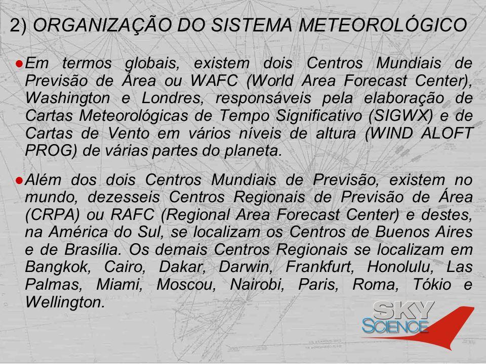 2) ORGANIZAÇÃO DO SISTEMA METEOROLÓGICO No Brasil, o Centro Regional de Previsão de Área denomina- se Centro Nacional de Meteorologia Aeronáutica (CNMA) e é o órgão que coleta todas as informações meteorológicas básicas fornecidas pela rede de estações meteorológicas e posteriormente faz a análise e o prognóstico do tempo significativo para sua área de responsabilidade – entre os paralelos 12 o N/40 O S e meridianos 010 O W/080 O W.