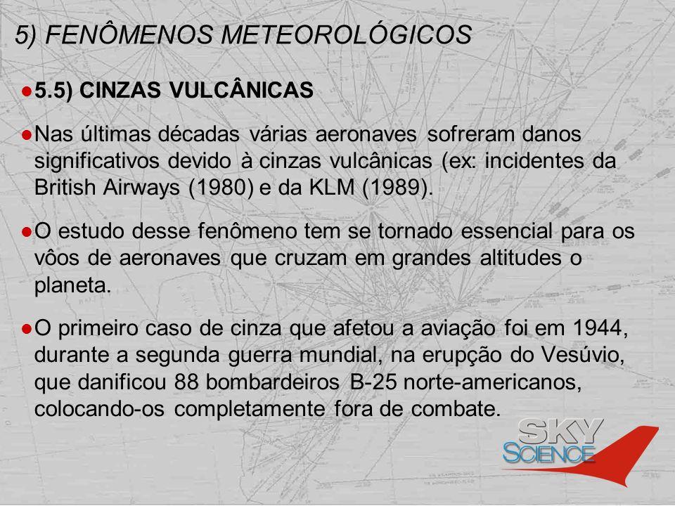 5) FENÔMENOS METEOROLÓGICOS 5.5) CINZAS VULCÂNICAS Nas últimas décadas várias aeronaves sofreram danos significativos devido à cinzas vulcânicas (ex: