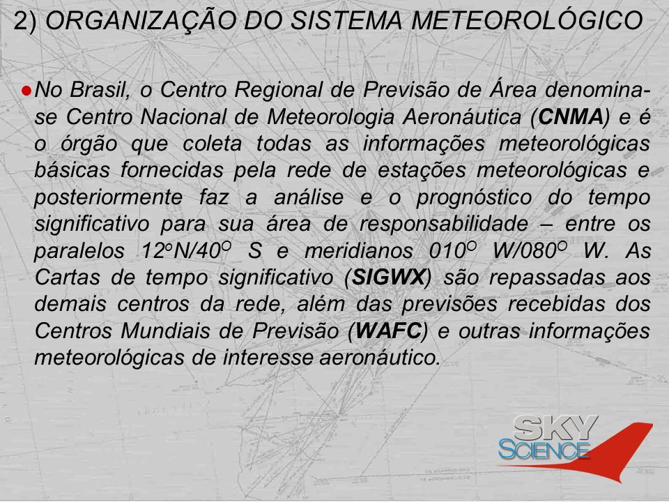 2) ORGANIZAÇÃO DO SISTEMA METEOROLÓGICO No Brasil, o Centro Regional de Previsão de Área denomina- se Centro Nacional de Meteorologia Aeronáutica (CNM