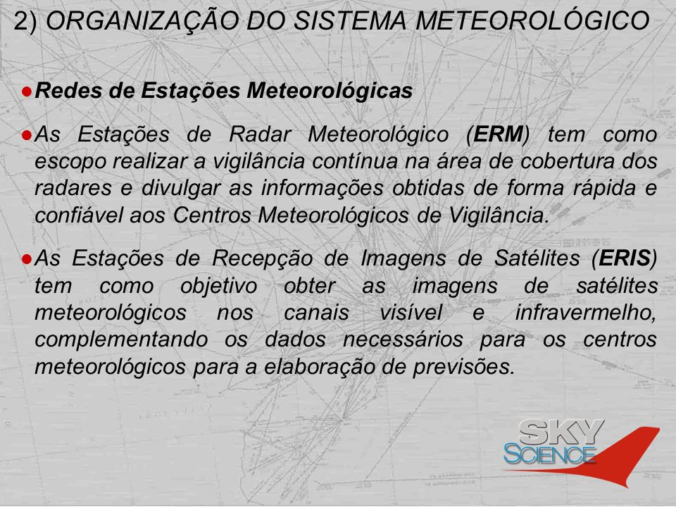 2) ORGANIZAÇÃO DO SISTEMA METEOROLÓGICO Redes de Centros Meteorológicos Além do CNMA, existem os Centros Meteorológicos de Aeródromo (CMA), localizados em aeródromos e classificados em classes de 1 a 3, de acordo com suas atribuições, assim como os Centros Meteorológicos de Vigilância (CMV) responsáveis por monitorar as condições meteorológicas de sua área de vigilância, apoiando os órgãos de Tráfego Aéreo e as aeronaves que voam em suas respectivas Regiões de Informação de Vôo (FIR)) e expedindo as mensagens AIRMET e SIGMET.