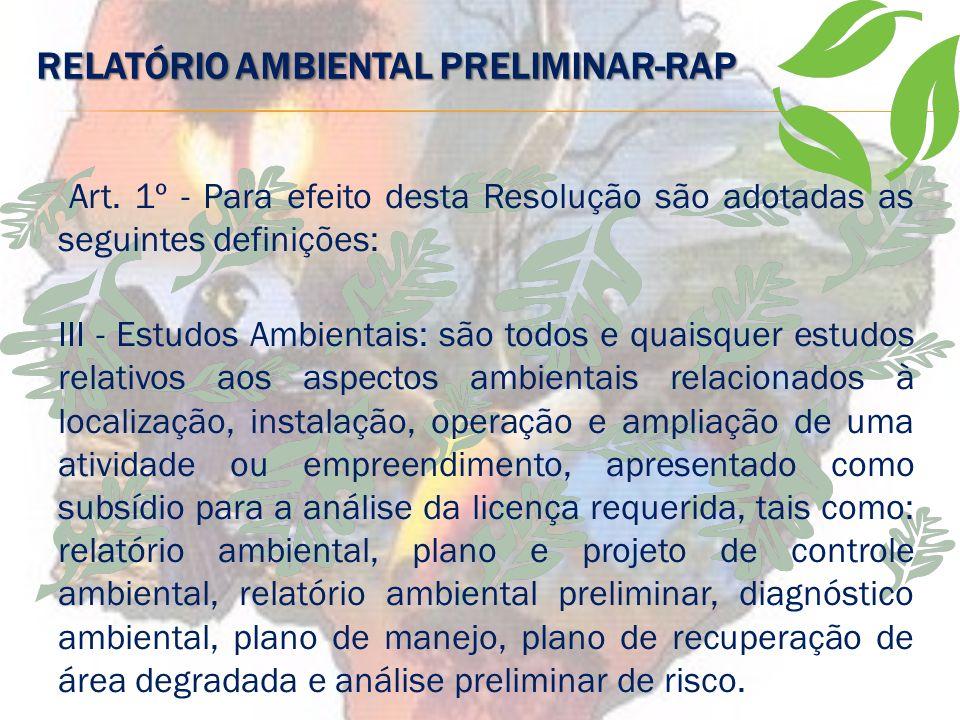 RELATÓRIO AMBIENTAL PRELIMINAR-RAP É uma modalidade de estudo ambiental apresentado como um relatório menos complexo e mais sucinto que o EIA/ RIMA. O