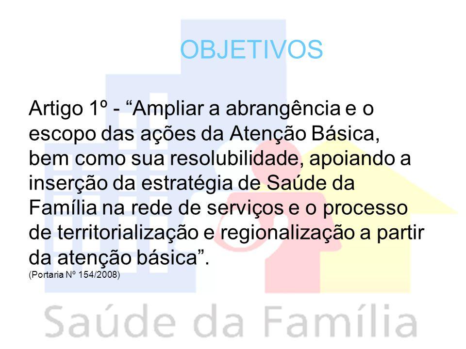 OBJETIVOS Artigo 1º - Ampliar a abrangência e o escopo das ações da Atenção Básica, bem como sua resolubilidade, apoiando a inserção da estratégia de