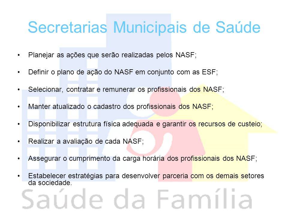 Secretarias Municipais de Saúde Planejar as ações que serão realizadas pelos NASF; Definir o plano de ação do NASF em conjunto com as ESF; Selecionar,