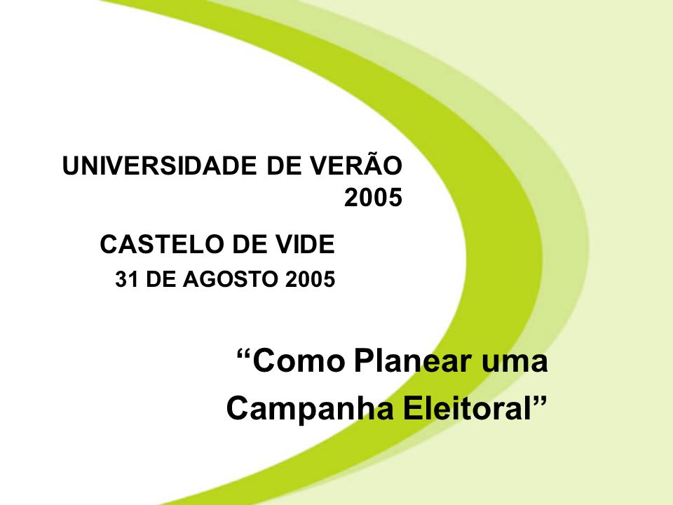 Como Planear uma Campanha Eleitoral UNIVERSIDADE DE VERÃO 2005 CASTELO DE VIDE 31 DE AGOSTO 2005