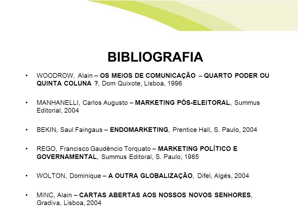 BIBLIOGRAFIA WOODROW, Alain – OS MEIOS DE COMUNICAÇÃO – QUARTO PODER OU QUINTA COLUNA ?, Dom Quixote, Lisboa, 1996 MANHANELLI, Carlos Augusto – MARKET