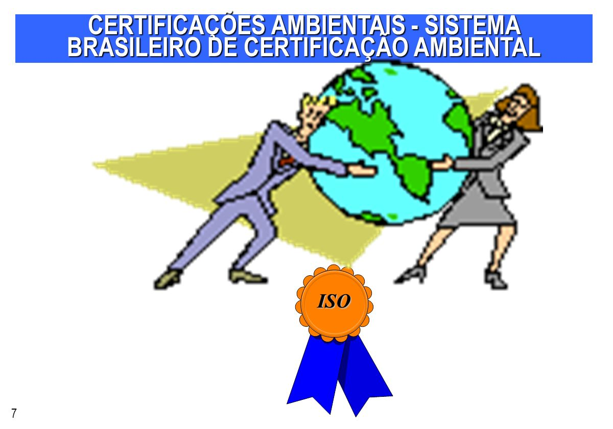 CERTIFICAÇÕES AMBIENTAIS - SISTEMA BRASILEIRO DE CERTIFICAÇÃO AMBIENTAL 7 ISO