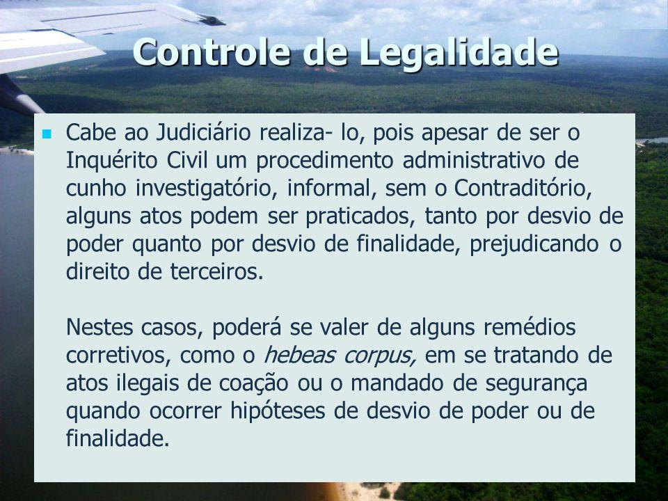 Controle de Legalidade Cabe ao Judiciário realiza- lo, pois apesar de ser o Inquérito Civil um procedimento administrativo de cunho investigatório, in