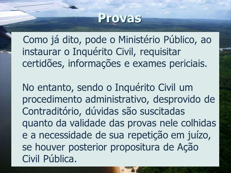 Provas Como já dito, pode o Ministério Público, ao instaurar o Inquérito Civil, requisitar certidões, informações e exames periciais. No entanto, send