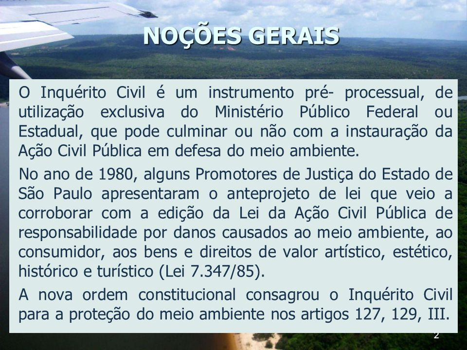 2 NOÇÕES GERAIS O Inquérito Civil é um instrumento pré- processual, de utilização exclusiva do Ministério Público Federal ou Estadual, que pode culmin