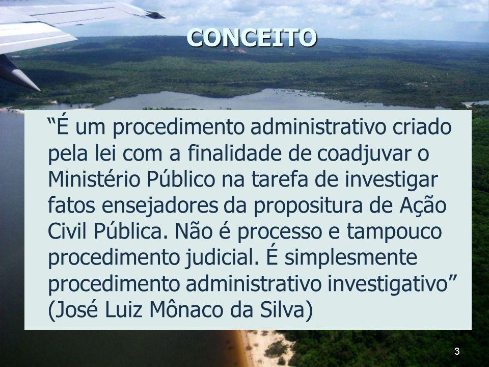3 CONCEITO É um procedimento administrativo criado pela lei com a finalidade de coadjuvar o Ministério Público na tarefa de investigar fatos ensejador