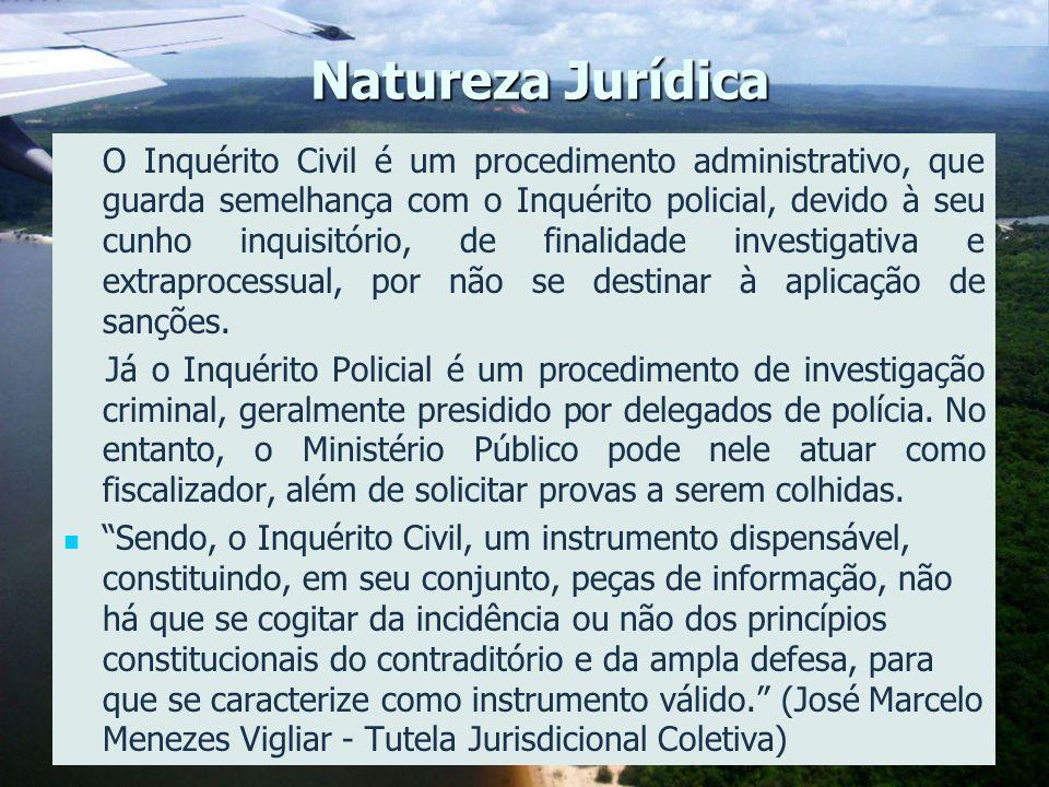 4 Natureza Jurídica O Inquérito Civil é um procedimento administrativo, que guarda semelhança com o Inquérito policial, devido à seu cunho inquisitóri