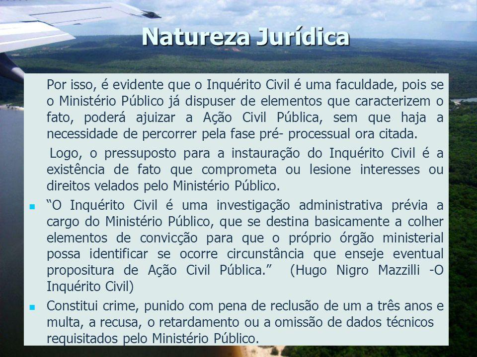 5 Natureza Jurídica Por isso, é evidente que o Inquérito Civil é uma faculdade, pois se o Ministério Público já dispuser de elementos que caracterizem