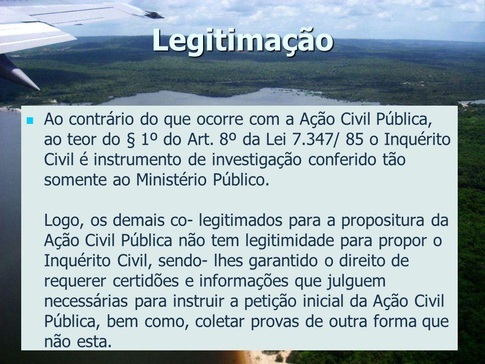 Legitimação Ao contrário do que ocorre com a Ação Civil Pública, ao teor do § 1º do Art. 8º da Lei 7.347/ 85 o Inquérito Civil é instrumento de invest