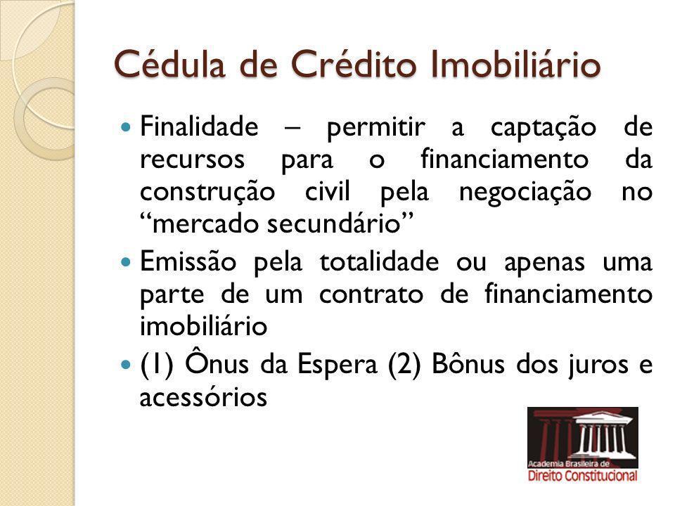 Cédula de Crédito Imobiliário Finalidade – permitir a captação de recursos para o financiamento da construção civil pela negociação no mercado secundá