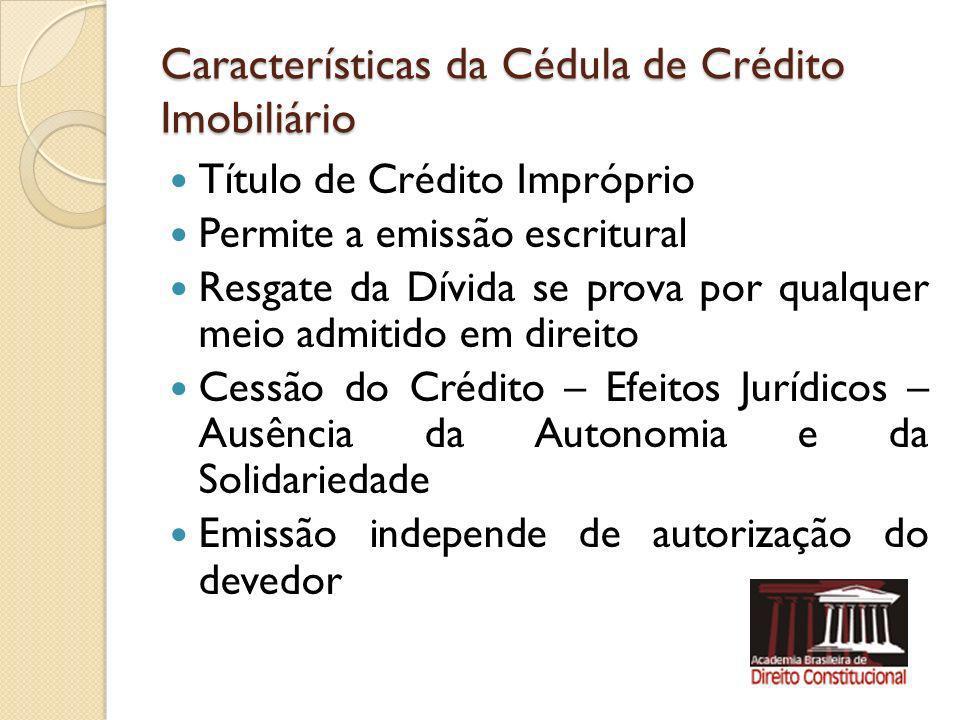 Características da Cédula de Crédito Imobiliário Título de Crédito Impróprio Permite a emissão escritural Resgate da Dívida se prova por qualquer meio