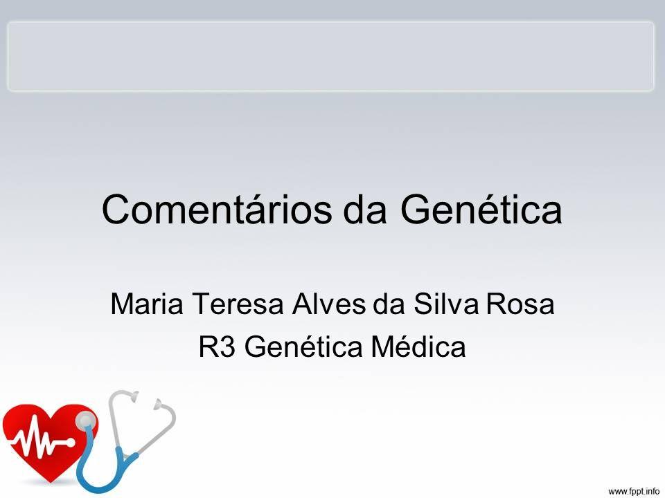 Comentários da Genética Maria Teresa Alves da Silva Rosa R3 Genética Médica