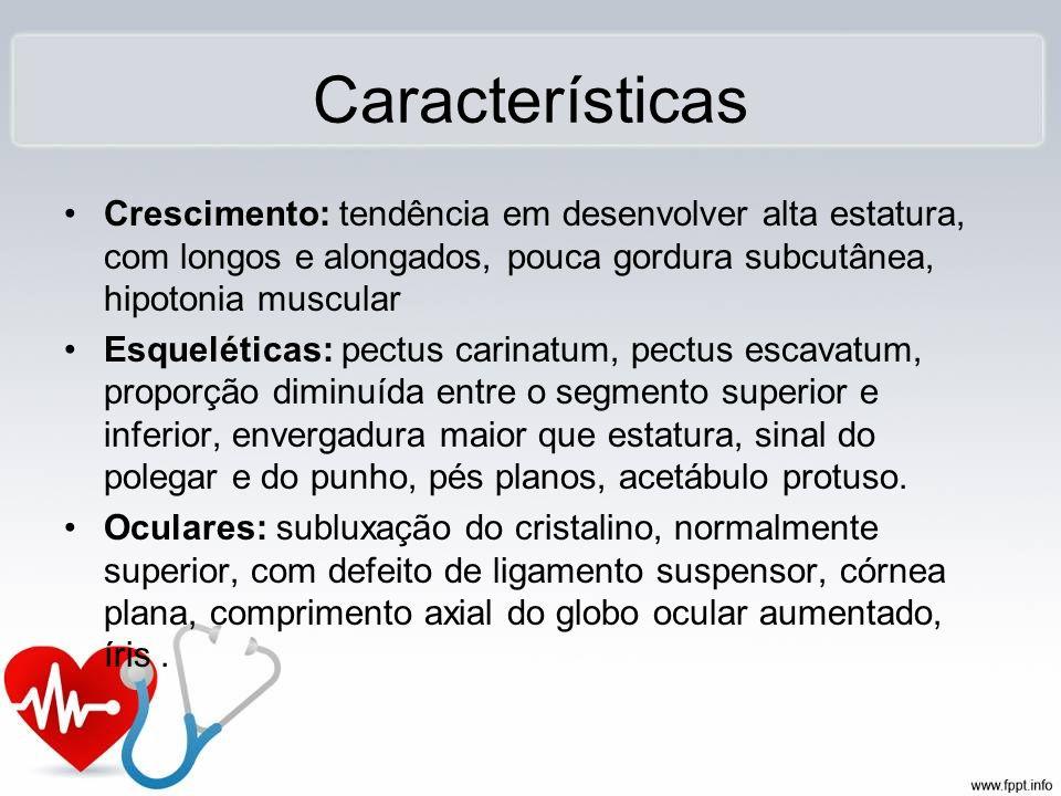 Características Crescimento: tendência em desenvolver alta estatura, com longos e alongados, pouca gordura subcutânea, hipotonia muscular Esqueléticas