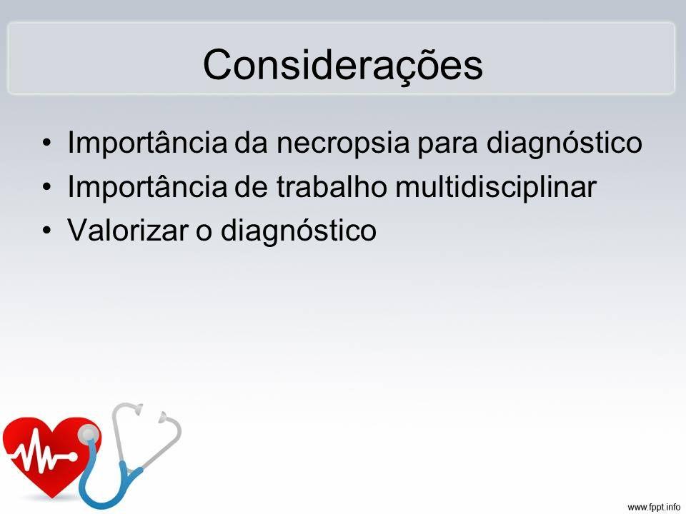Considerações Importância da necropsia para diagnóstico Importância de trabalho multidisciplinar Valorizar o diagnóstico