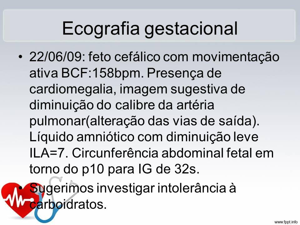 Ecografia gestacional 22/06/09: feto cefálico com movimentação ativa BCF:158bpm. Presença de cardiomegalia, imagem sugestiva de diminuição do calibre